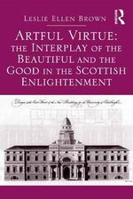 Artful Virtue : The Interplay of the Beautiful and the Good in the Scottish Enlightenment - Leslie Ellen Brown