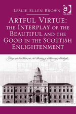 Artful Virtue : The Interplay of the Beautiful and the Good in the Scottish Enlightenment - Leslie Ellen, Professor Brown