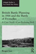 British Battle Planning in 1916 and the Battle of Fromelles : A Case Study of an Evolving Skill - Roger Lee