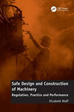 Safe Design and Construction of Machinery : Regulation, Practice and Performance - Elizabeth Bluff