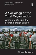 A Sociology of the Total Organization : Atomistic Unity in the French Foreign Legion - Mikaela Sundberg