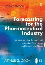 Forecasting for the Pharmaceutical Industry : Models for New Product and in-Market Forecasting and How to Use Them - Arthur G. Cook