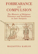 Forbearance and Compulsion : The Rhetoric of Religious Tolerance and Intolerance in Late Antiquity - Maijastina Kahlos