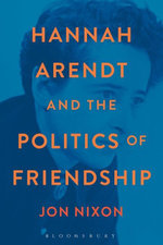 Hannah Arendt and the Politics of Friendship - Jon Nixon