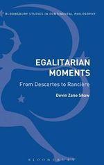 Egalitarian Moments : from Descartes to Ranciere - Devin Zane Shaw