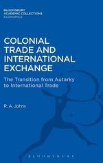 Colonial Trade and International Exchange : The Transition from Autarky to International Trade - Richard Anthony Johns