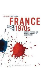 France Since the 1970s : History, Politics and Memory in an Age of Uncertainty