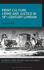 Print Culture, Crime and Justice in 18th-century London - Richard M. Ward