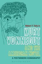 Kurt Vonnegut and the American Novel : A Postmodern Iconography - Robert T. Tally Jr