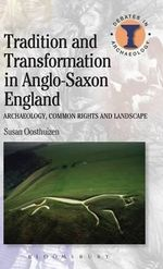 Tradition and Transformation in Anglo-Saxon England : Archaeology, Common Rights and Landscape - Susan Oosthuizen