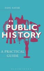 Public History : A Practical Guide - Faye Sayer