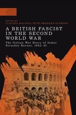 A British Fascist in the Second World War : The Italian War Diary of James Strachey Barnes, 1943-45