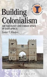 Building Colonialism : Archaeology and Urban Space in East Africa - Daniel T. Rhodes