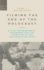 Filming the End of the Holocaust : Allied Documentaries, Nuremberg and the Liberation of the Concentration Camps - John J. Michalczyk