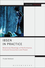 Ibsen in Practice : Relational Readings of Performance, Cultural Encounters and Power - Frode Helland