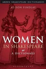 Women in Shakespeare : A Dictionary - Alison Findlay