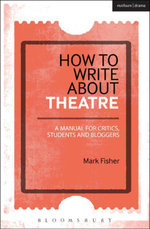 How to Write About Theatre : A Manual for Critics, Students and Bloggers - Mark Fisher