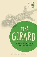 Violence and the Sacred : Bloomsbury Revelations - Rene Girard