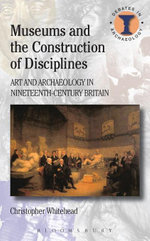 Museums and the Construction of Disciplines : Art and Archaeology in Nineteenth-Century Britain - Christopher Whitehead