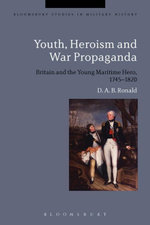 Youth, Heroism and War Propaganda : Britain and the Young Maritime Hero, 1745-1820 - D. A. B. Ronald