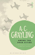 Among the Dead Cities : Is the Targeting of Civilians in War Ever Justified? - A. C. Grayling