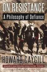 On Resistance : A Philosophy of Defiance - Howard Caygill