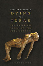 Dying for Ideas : The Dangerous Lives of the Philosophers - Costica Bradatan