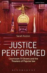 Justice Performed : Courtroom TV Shows and the Theaters of Popular Law - Sarah Kozinn