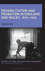 Rehabilitation and Probation in England and Wales, 1876-1962 - Raymond L. Gard