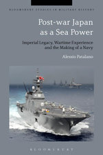 Post-war Japan as a Sea Power : Imperial Legacy, Wartime Experience and the Making of a Navy - Alessio Patalano