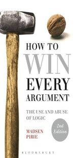 How to Win Every Argument : The Use and Abuse of Logic - Madsen Pirie