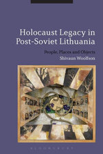 Holocaust Legacy in Post-Soviet Lithuania : People, Places and Objects - Shivaun Woolfson