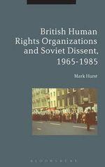 British Human Rights Organisations and Soviet Dissent, 1965-1985 - Mark Hurst