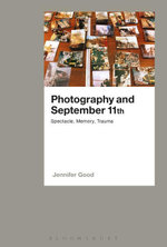 Photography and September 11th : Spectacle, Memory, Trauma - Jennifer Good