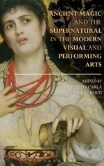 Ancient Magic and the Supernatural in the Modern Visual and Performing Arts : Bloomsbury Studies in Classical Reception