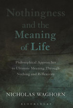 Nothingness and the Meaning of Life : Philosophical Approaches to Ultimate Meaning Through Nothing and Reflexivity - Nicholas Waghorn