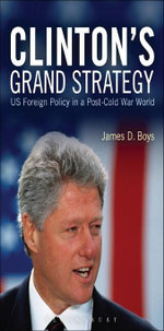 Clinton's Grand Strategy : US Foreign Policy in a Post-Cold War World - James D. Boys