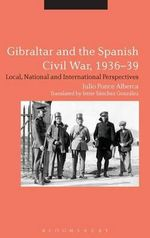 Gibraltar and the Spanish Civil War, 1936-39 : Local, National and International Perspectives - Julio Ponce Alberca