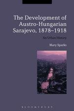 The Development of Austro-Hungarian Sarajevo, 1878-1918 : An Urban History - Mary Sparks
