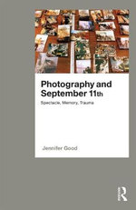 Photography and September 11th : Spectacle, Memory, Trauma - Dr. Jennifer Good