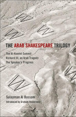 The Arab Shakespeare Trilogy : The Al-Hamlet Summit; Richard III, an Arab Tragedy; The Speakers Progress - Sulayman Al Bassam