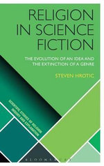 Religion in Science Fiction : The Evolution of an Idea and the Extinction of a Genre - Steven Hrotic