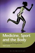 Medicine, Sport and the Body : A Historical Perspective - Neil Carter