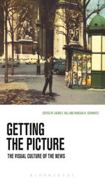 Getting the Picture : The Visual Culture of the News