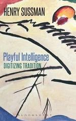 Playful Intelligence : Digitizing Tradition - Henry Sussman