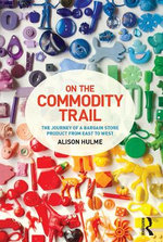 On the Commodity Trail : The Journey of a Bargain Store Product from East to West - Alison Hulme