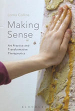 Making Sense : Art Practice and Transformative Therapeutics - Lorna Collins