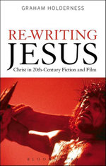 Re-Writing Jesus : Christ in 20th-Century Fiction and Film - Graham Holderness