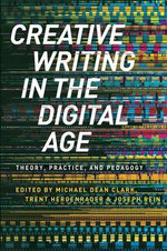 Creative Writing in the Digital Age : Theory, Practice and Pedagogy - Michael Dean Clark