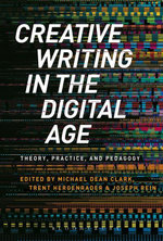 Creative Writing in the Digital Age : Theory, Practice, and Pedagogy - Michael Dean Clark